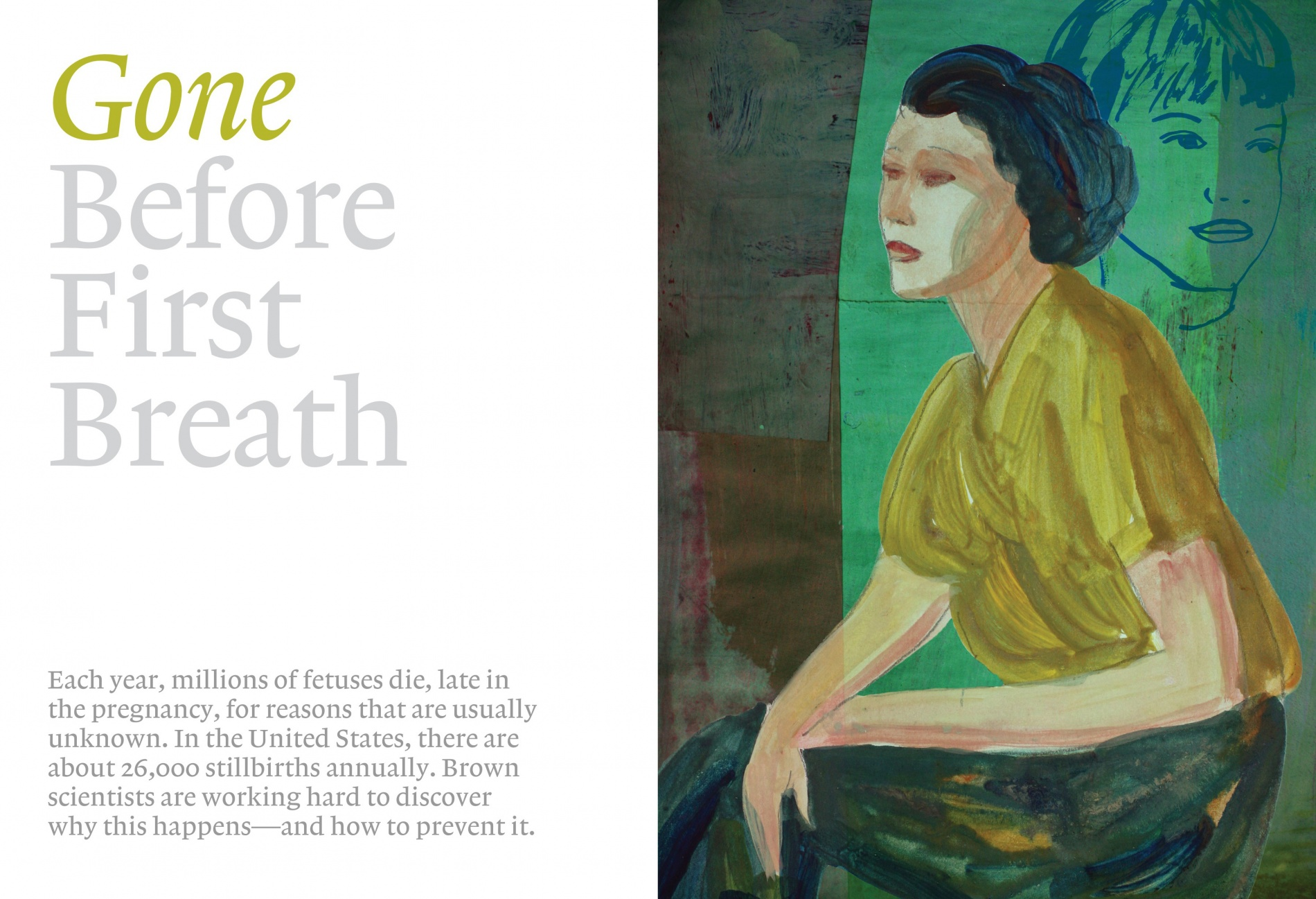 A painting of a woman in green against a green background. Title reads: Gone Before First Breath. Subtitle reads: Each year, millions of fetuses die, late in the pregnancy, for reasons that are usually unknown. In the United States, there are about 26,000 stillbirths annually. Brown scientists are working hard to discover why this happens—and how to prevent it.